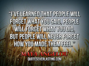 ... said, people will forget what you did, but people will never forget