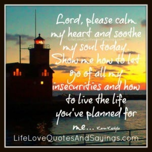 lord please calm my heart and soothe my soul today show me how to let ...