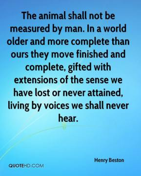 Henry Beston - The animal shall not be measured by man. In a world ...