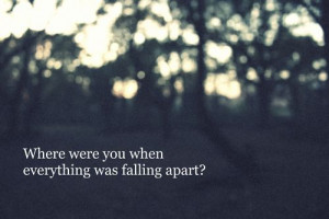 where were you when everything was falling apart – Bad Feeling Quote