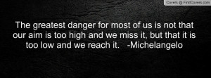 The greatest danger for most of us is not that our aim is too high and ...