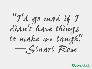 stuart rose quotes i d go mad if i didn t have things to make me laugh ...