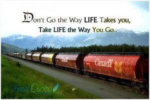 Don't go the way life takes you, Take life the way you go.. Unknown