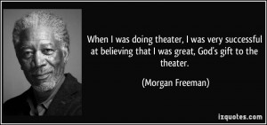 ... that I was great, God's gift to the theater. - Morgan Freeman