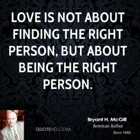 ... Love is not about finding the right person, but about being the right