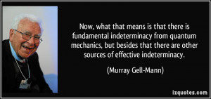 is that there is fundamental indeterminacy from quantum mechanics ...