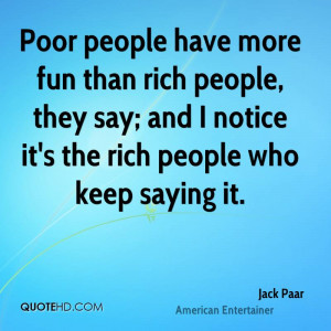 Poor people have more fun than rich people, they say; and I notice it ...