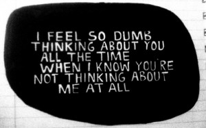 feel so dumb thinking about you all the time when i know you're not ...