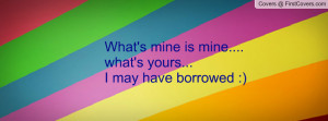 what's mine is mine....what's yours...i may have borrowed ...