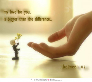 ... love for you is bigger than the difference between us Picture Quote #1