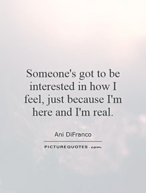 ... in how I feel, just because I'm here and I'm real. Picture Quote #1