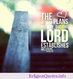 The heart of man plans his way but the Lord establish His steps