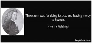 Thwackum was for doing justice, and leaving mercy to heaven. - Henry ...