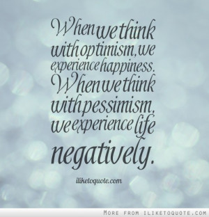 When we think with optimism, we experience happiness. When we think ...