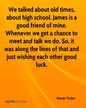 Tucker - We talked about old times, about high school. James is a good ...