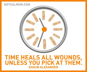 Time heals all wounds – unless you pick at 'em