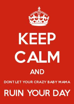 KEEP CALM AND DONT LET YOUR CRAZY BABY MAMA RUIN YOUR DAY More