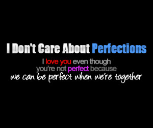 Don't Care About Perfections. I love you even though you're not ...