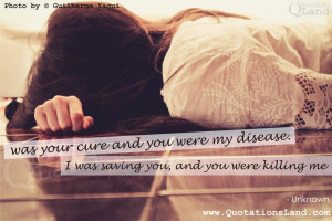 ... and you were my disease. I was saving you, and you were killing me