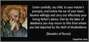 carefully, my child, to your master's precepts, and incline the ear ...
