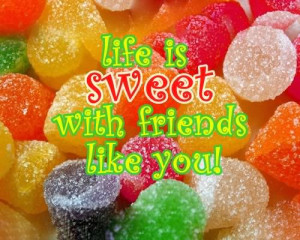 life is sweet with friends like you