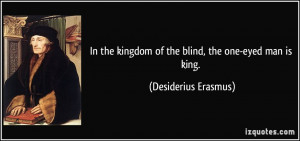 In the kingdom of the blind, the one-eyed man is king. - Desiderius ...