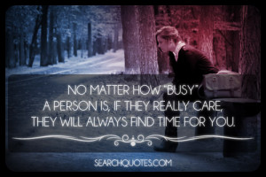 ... person is, if they really care, they will always find time for you