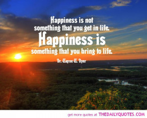 happiness-is-something-you-bring-to-life-wayne-dyer-quotes-sayings ...