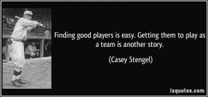 ... easy. Getting them to play as a team is another story. - Casey Stengel