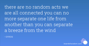 there are no random acts we are all connected you can no more separate ...