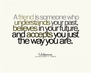 friend is someone who understands your past, believes in your future ...
