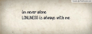 never alone....LONLINESS is always Profile Facebook Covers