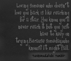 Loving someone who doesn't love you back is like reaching for a star ...