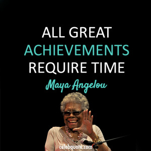 maya angelou quotes all great achievements require time maya angelou