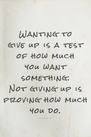to give up is a test of how much you want something. Not giving up ...