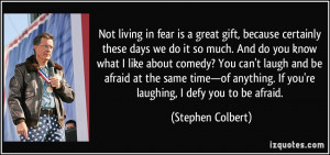 Not living in fear is a great gift, because certainly these days we do ...
