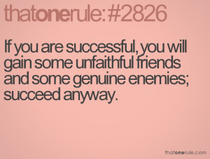 ... you are successful, you will gain some unfaithful friends and some