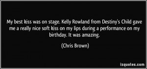 My best kiss was on stage. Kelly Rowland from Destiny's Child gave me ...
