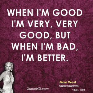 When I'm good I'm very, very good, but when I'm bad, I'm better.