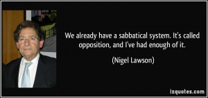 ... . It's called opposition, and I've had enough of it. - Nigel Lawson