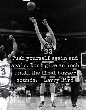 ... give an inch until the final buzzer sounds. - Larry Bird #inspiration