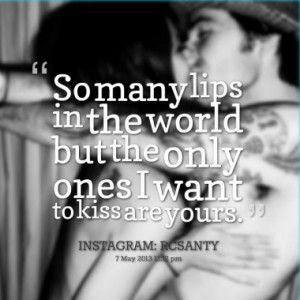 So many lips in the world but the only ones I want to kiss are yours.
