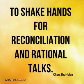 to shake hands for reconciliation and rational talks. - Chen Shui-bian