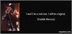 won't be a rock star. I will be a legend. - Freddie Mercury
