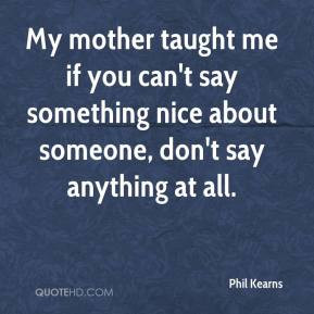 My mother taught me if you can't say something nice about someone, don