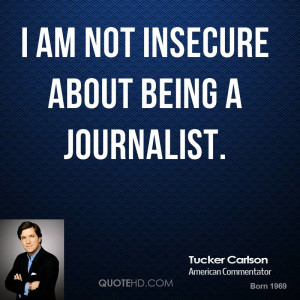 am not insecure about being a journalist.