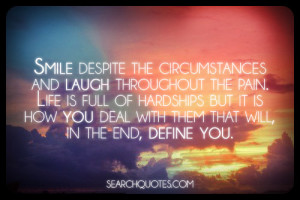 Smile despite the circumstances and laugh throughout the pain. Life is ...