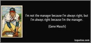 not the manager because I'm always right, but I'm always right ...