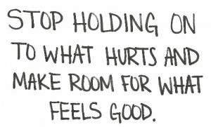 Stop holding on to what hurts and make room for what feels good.