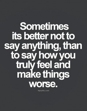 ... to say now you truly feel and make things worse | Inspirational Quotes